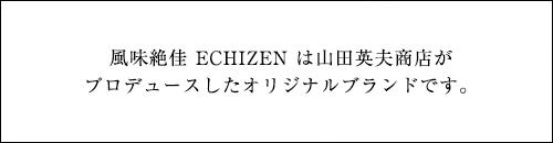風味絶佳 ECHIZEN は山田英夫商店がプロデュースしたオリジナル商品です。
